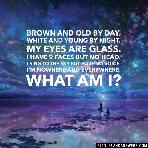 Brown and old by day, white and young by night. My eyes are glass. I have 9 faces but no head. I sing to the sky but have no voice. I'm nowhere and everywhere. What am I?