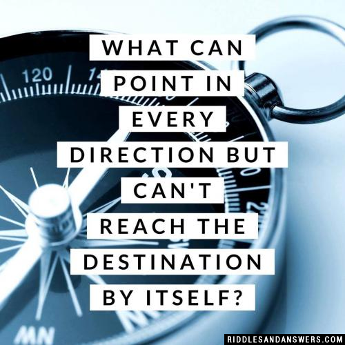 What can point in every direction but can't reach the destination by itself?