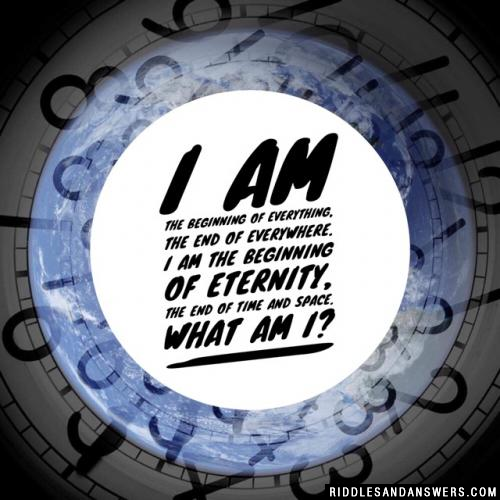 I am the beginning of everything, the end of everywhere. I am the beginning of eternity, the end of time and space. What am I?