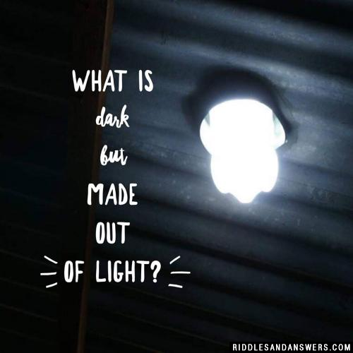 What is dark but made out of light?