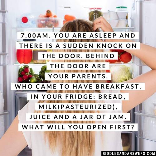 7.00am. You are asleep and there is a sudden knock on the door. Behind the door are your parents, who came to have breakfast. In your fridge: bread, milk(pasteurized), juice and a jar of jam. What will you open first?