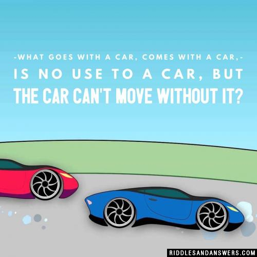 What goes with a car, comes with a car, is no use to a car, but the car can't move without it?