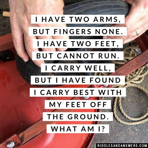 I have two arms, but fingers none. I have two feet, but cannot run. I carry well, but I have found I carry best with my feet off the ground. What am I?
