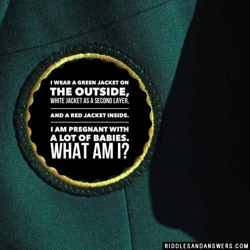 I wear a green jacket on the outside, white jacket as a second layer, and a red jacket inside. I am pregnant with a lot of babies. What am I?