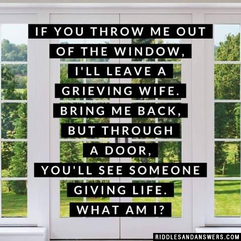 If you throw me out of the window, I'll leave a grieving wife. Bring me back, but through a door, You'll see someone giving life.  What am I?