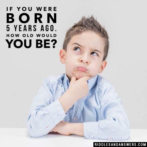 If you were born 5 years ago. How old would you be?