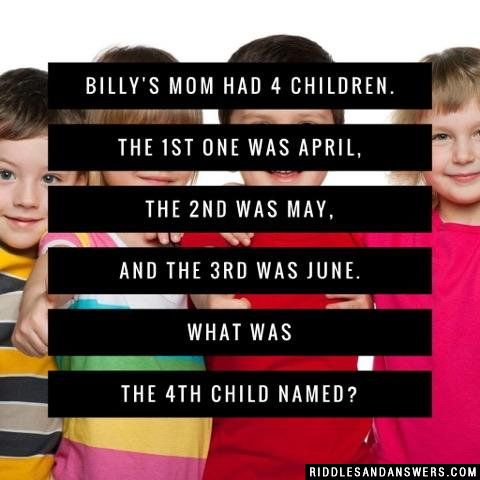 Billy's mom had 4 children. The 1st one was April, the 2nd was May, and the 3rd was June. What was the 4th child named?