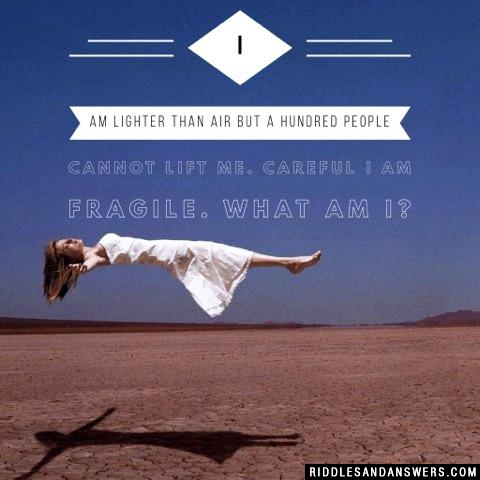 I am lighter than air but a hundred people cannot lift me. Careful I am fragile. What am I?