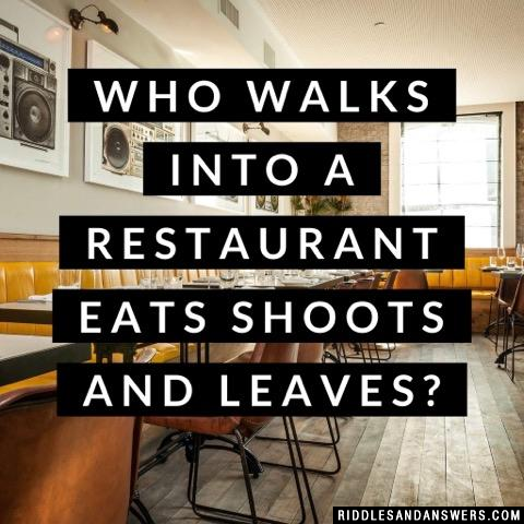 Who walks into a restaurant eats shoots and leaves?