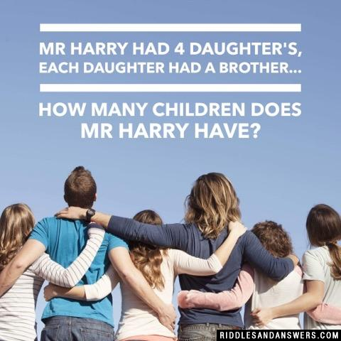 Mr Harry had 4 daughter's, each daughter had a brother... How many Children does Mr Harry have?