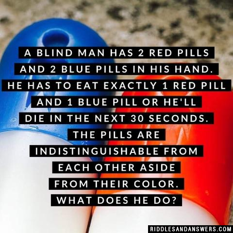 A Blind Man has 2 red pills and 2 blue pills in his hand. He has to eat exactly 1 red pill and 1 blue pill or he'll die in the next 30 seconds. The pills are indistinguishable from each other aside from their color. What does he do?