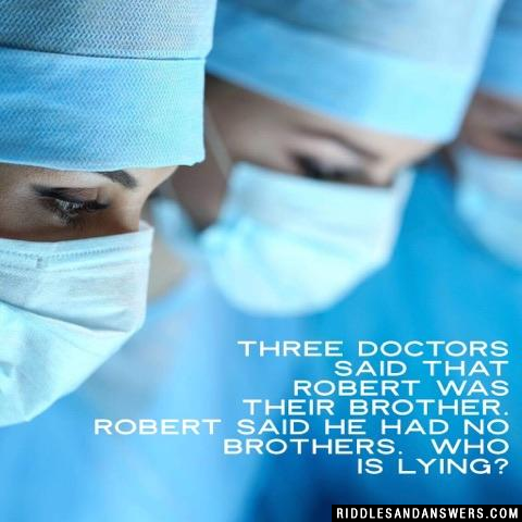 Three doctors said that Robert was their brother. Robert said he had no brothers. 