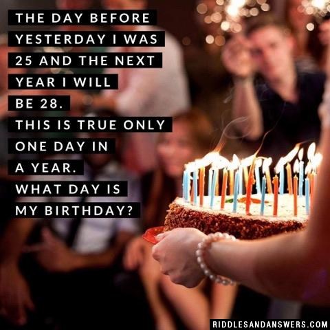 The day before yesterday I was 25 and the next year I will be 28. This is true only one day in a year. What day is my birthday?
