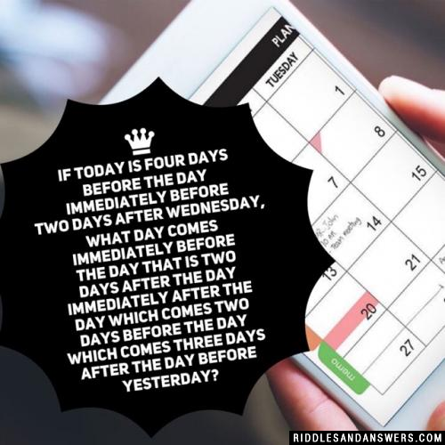 If today is four days before the day immediately before two days after Wednesday, WHAT DAY comes immediately before the day that is two days after the day immediately after the day which comes two days before the day which comes three days after the day before yesterday?