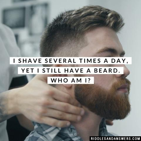 I shave several times a day, yet I still have a beard. Who am I?