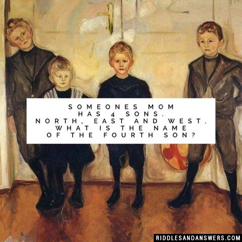 Someones mom has 4 sons. North, East and West. What is the name of the fourth son?