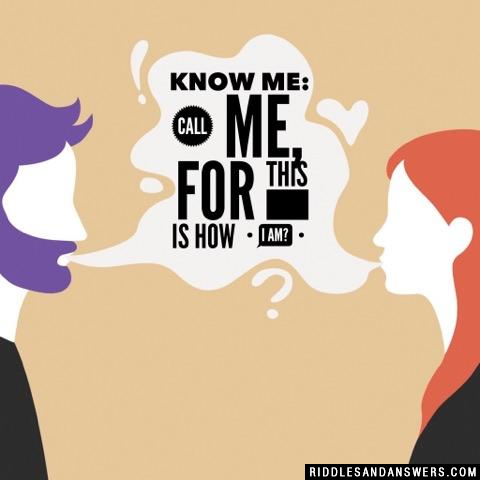 Know me: call me, for this is how I am?
