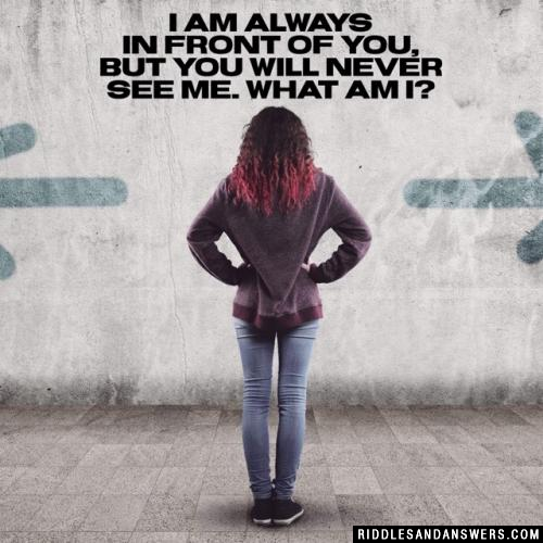I am always in front of you, but you will never see me. What am I?