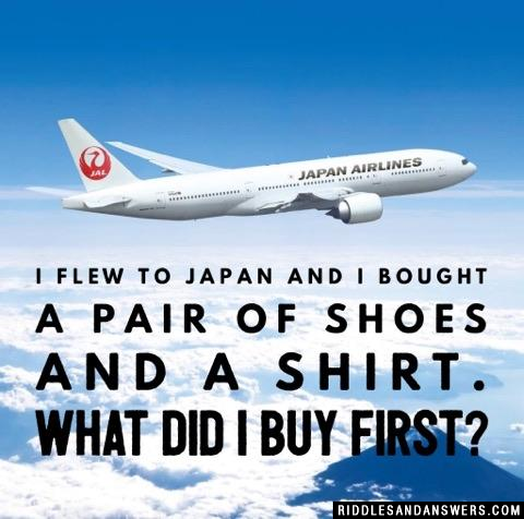 I flew to Japan and I bought a pair of shoes and a shirt. What did I buy first?