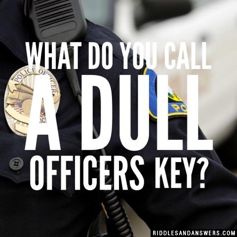 What do you call a dull officers key?