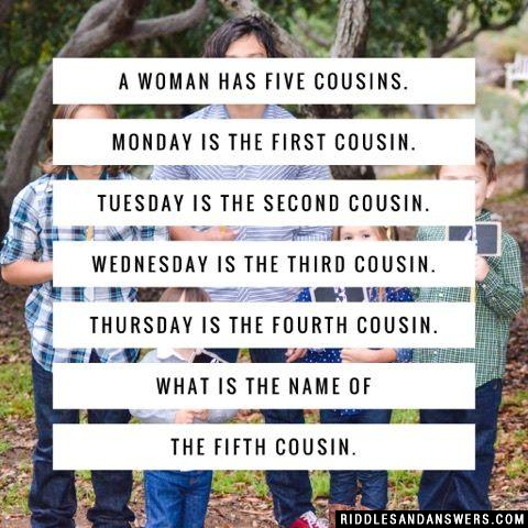 A woman has five cousins.