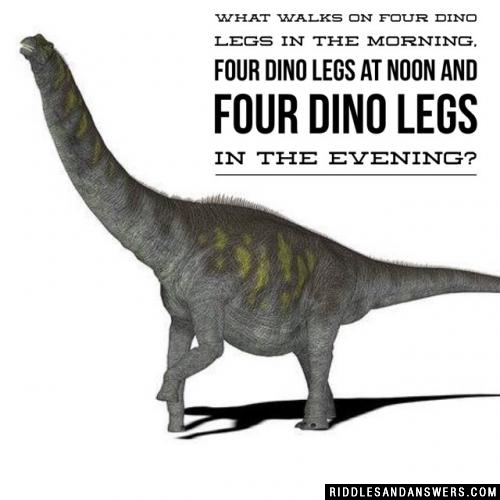 What walks on four dino legs in the morning, four dino legs at noon and four dino legs in the evening?