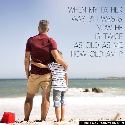 When my father was 31 I was 8. Now he is twice as old as me. How old am I?