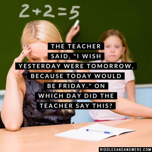 """The teacher said, """"I wish yesterday were tomorrow, because today would be Friday.""""  On which day did the teacher say this?"""