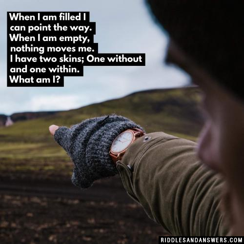 When I am filled I can point the way. When I am empty, nothing moves me. I have two skins; One without and one within. What am I?