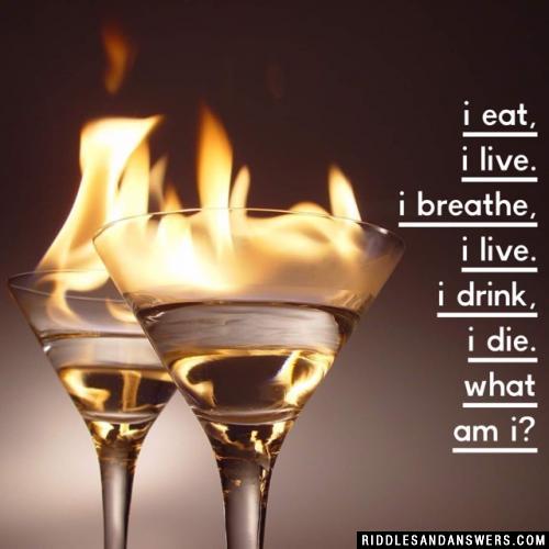 I eat, I live. I breathe, I live. I drink, I die. What am I?