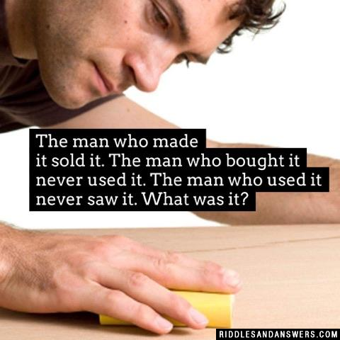 The man who made it sold it. The man who bought it never used it. The man who used it never saw it. What was it?