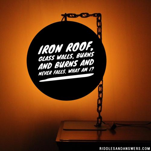 Iron roof, glass walls, burns and burns and never falls. What am I?