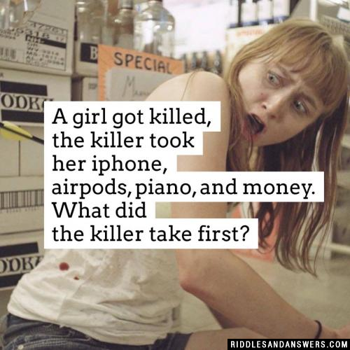 A girl got killed, the killer took her iphone, airpods, piano, and money. What did the killer take first?