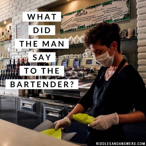 What did the man say to the bartender?
