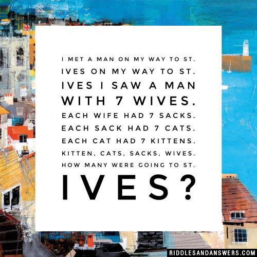 I met a man on my way to St. Ives On my way to St. Ives I saw a man with 7 wives. Each wife had 7 sacks. Each sack had 7 cats. Each cat had 7 kittens. Kitten, cats, sacks, wives. How many were going to St. Ives?
