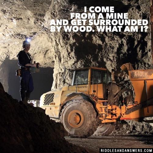 I come from a mine and get surrounded by wood. What Am I?