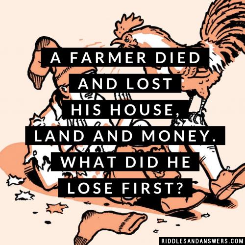 A farmer died and lost his house, land and money. What did he lose first?