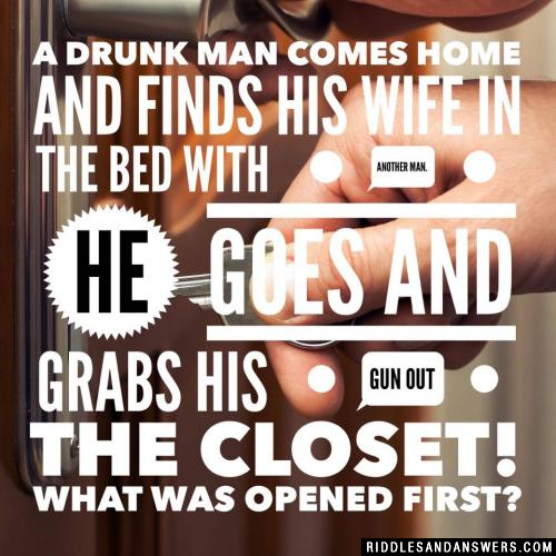 A drunk man comes home and finds his wife in the bed with another man. He goes and grabs his gun out the closet! What was opened first?