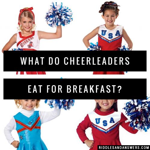 What do cheerleaders eat for breakfast?