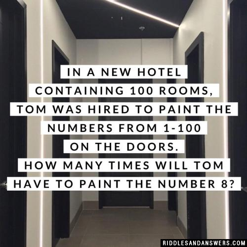 In a new hotel containing 100 rooms, Tom was hired to paint the numbers from 1-100 on the doors. How many times will Tom have to paint the number 8?