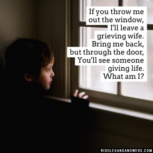 If you throw me out the window, I'll leave a grieving wife. Bring me back, but through the door, You'll see someone giving life. What am I?