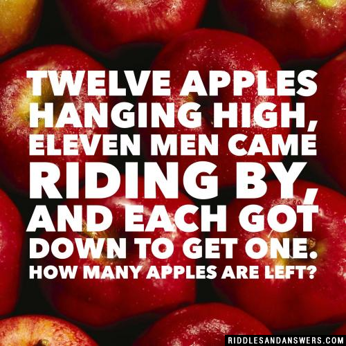 Twelve apples hanging high, Eleven men came riding by, and Each got down to get one. How many apples are left?