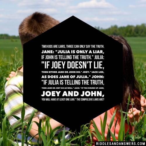 "Two kids are liars, three can only say the truth. Jane: ""Julia is only a liar, if John is telling the truth."" Julia: ""If Joey doesn't lie, then either Jane or John do."" Joey: ""Jack lies, as does Jane of Julia."" John: ""If Julia is telling the truth, then Jane or Joey do as well."" Jack: ""If you round up Jane, Joey and John, you will have at least one liar."" The compulsive liars are?"