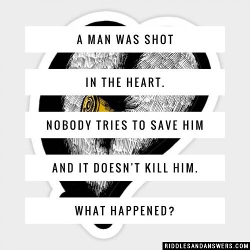 A man was shot in the heart. Nobody tries to save him and it doesn't kill him. What happened?