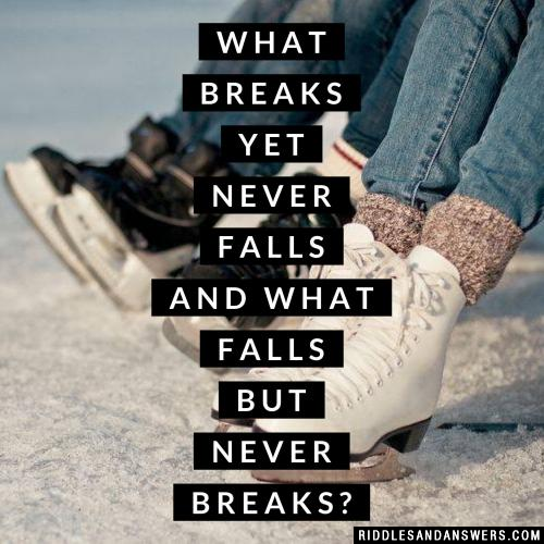What breaks yet never falls and what falls but never breaks?