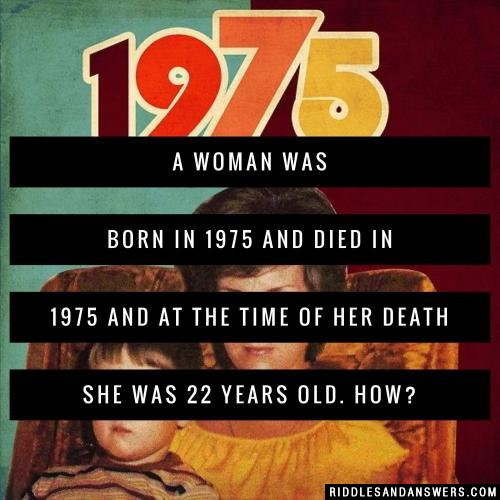 A woman was born in 1975 and died in 1975 and at the time OF her death she was 22 Years old. How?