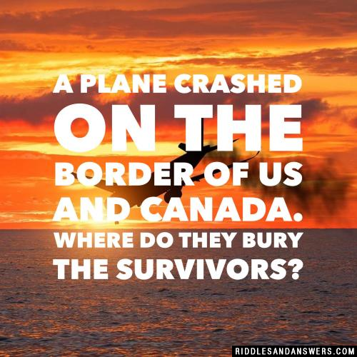 A plane crashed on the border of US and Canada. Where do they bury the survivors?