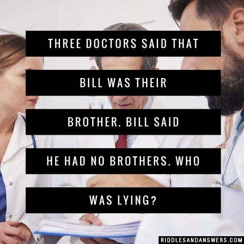Three doctors said that Bill was their brother. Bill said he had no brothers. Who was lying?