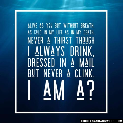 Alive as you but without breath, As cold in my life as in my death; Never a thirst though I always drink, Dressed in a mail but never a clink.  I am a?