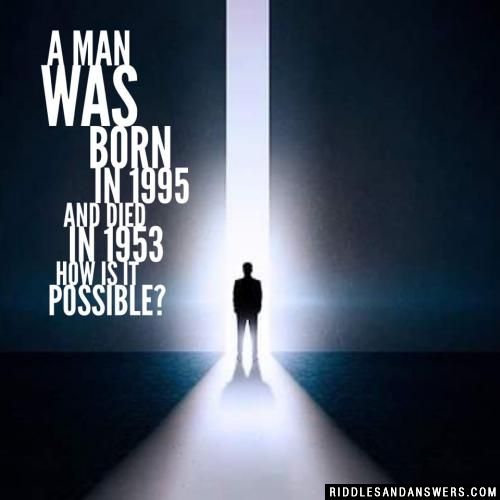 A man was born in 1995 and died in 1953 how is it possible?